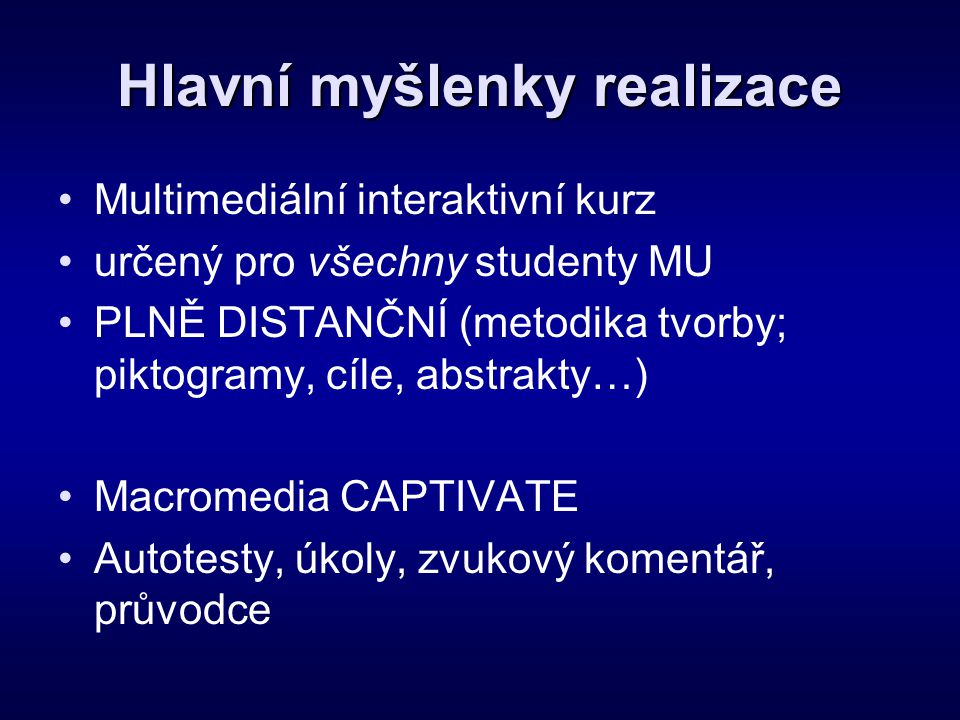 Hlavní myšlenky realizace •Multimediální interaktivní kurz •určený pro všechny studenty MU •PLNĚ DISTANČNÍ (metodika tvorby; piktogramy, cíle, abstrak