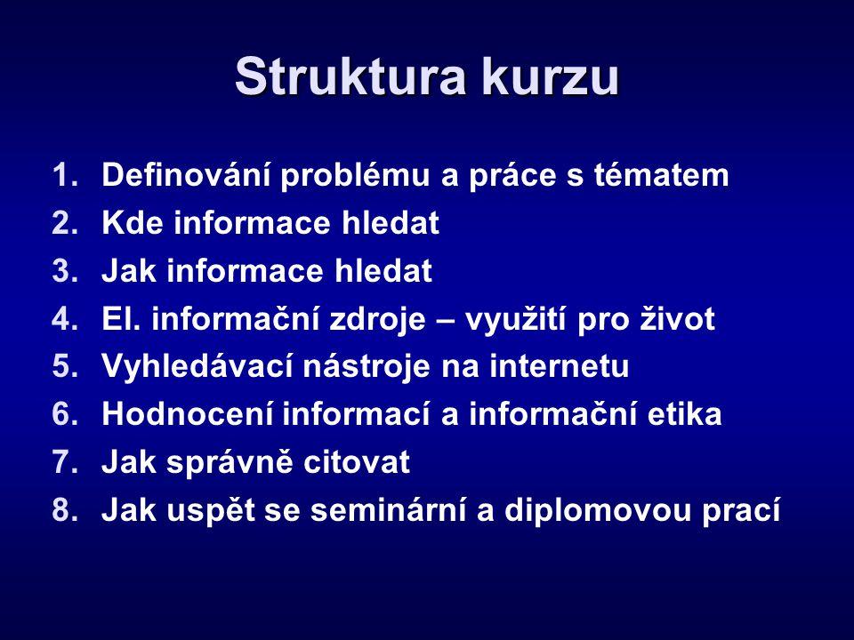 Struktura kurzu 1.Definování problému a práce s tématem 2.Kde informace hledat 3.Jak informace hledat 4.El. informační zdroje – využití pro život 5.Vy