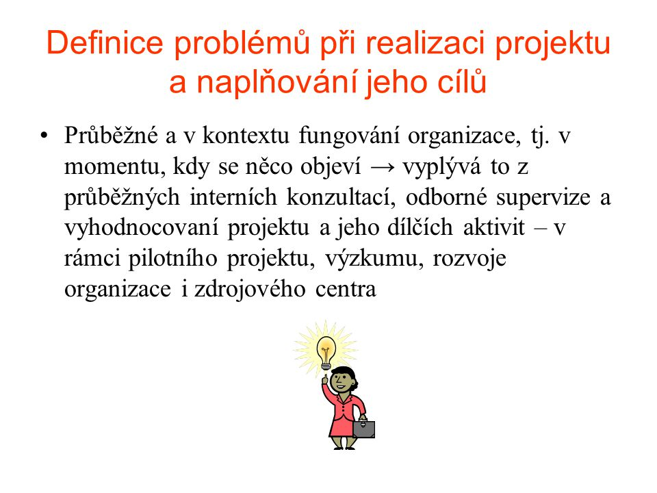 Definice problémů při realizaci projektu a naplňování jeho cílů •Průběžné a v kontextu fungování organizace, tj. v momentu, kdy se něco objeví → vyplý