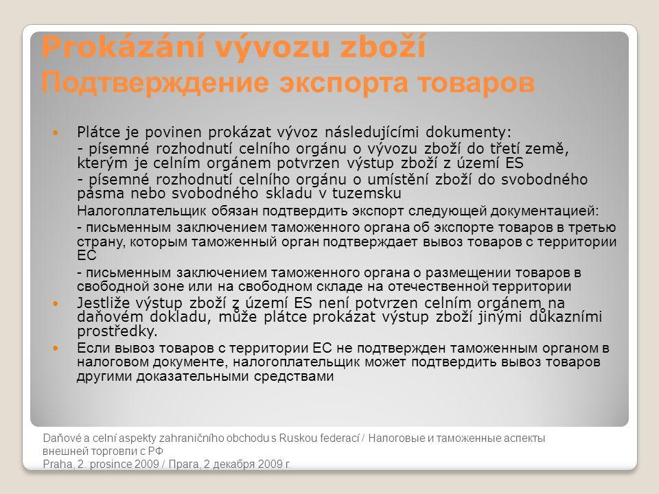 Daňové a celní aspekty zahraničního obchodu s Ruskou federací Prokázání vývozu zboží Подтверждение экспорта товаров  Plátce je povinen prokázat vývoz následujícími dokumenty: - písemné rozhodnutí celního orgánu o vývozu zboží do třetí země, kterým je celním orgánem potvrzen výstup zboží z území ES - písemné rozhodnutí celního orgánu o umístění zboží do svobodného pásma nebo svobodného skladu v tuzemsku Налогоплательщик обязан подтвердить экспорт следующей документацией: - письменным заключением таможенного органа об экспорте товаров в третью страну, которым таможенный орган подтверждает вывоз товаров с территории ЕС - письменным заключением таможенного органа о размещении товаров в свободной зоне или на свободном складе на отечественной территории  Jestliže výstup zboží z území ES není potvrzen celním orgánem na daňovém dokladu, může plátce prokázat výstup zboží jinými důkazními prostředky.
