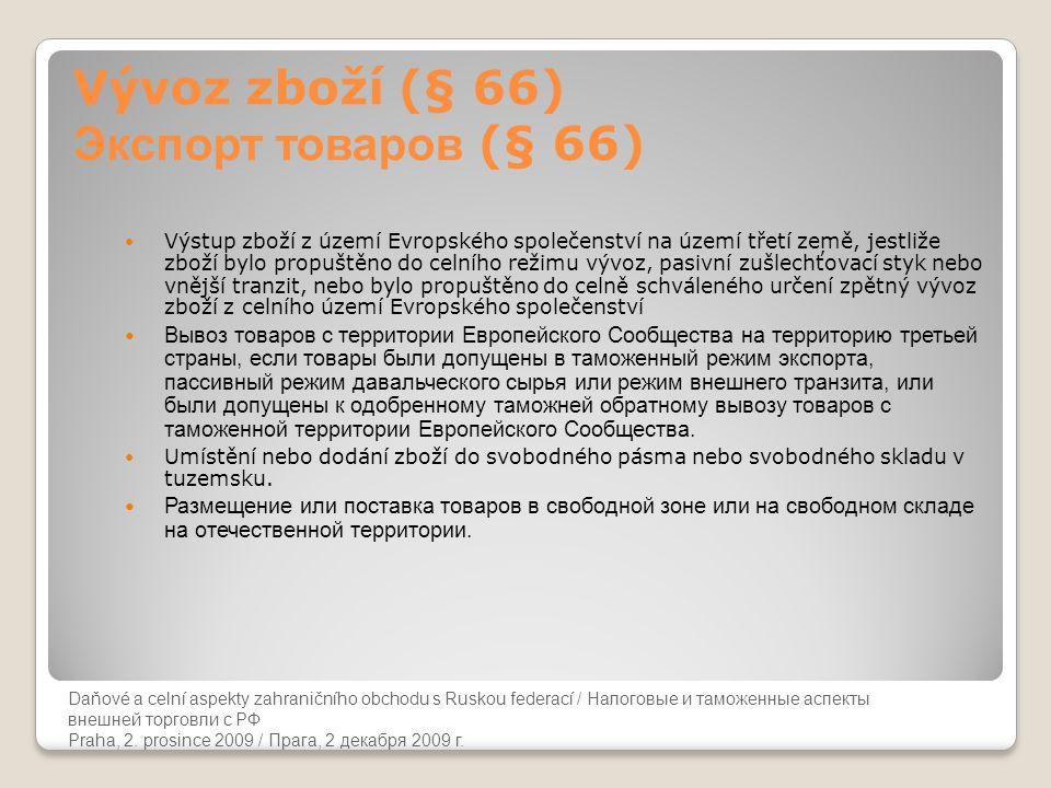 Daňové a celní aspekty zahraničního obchodu s Ruskou federací Vývoz zboží (§ 66) Экспорт товаров (§ 66)  Výstup zboží z území Evropského společenství na území třetí země, jestliže zboží bylo propuštěno do celního režimu vývoz, pasivní zušlechťovací styk nebo vnější tranzit, nebo bylo propuštěno do celně schváleného určení zpětný vývoz zboží z celního území Evropského společenství  Вывоз товаров с территории Европейского Сообщества на территорию третьей страны, если товары были допущены в таможенный режим экспорта, пассивный режим давальческого сырья или режим внешнего транзита, или были допущены к одобренному таможней обратному вывозу товаров с таможенной территории Европейского Сообщества.