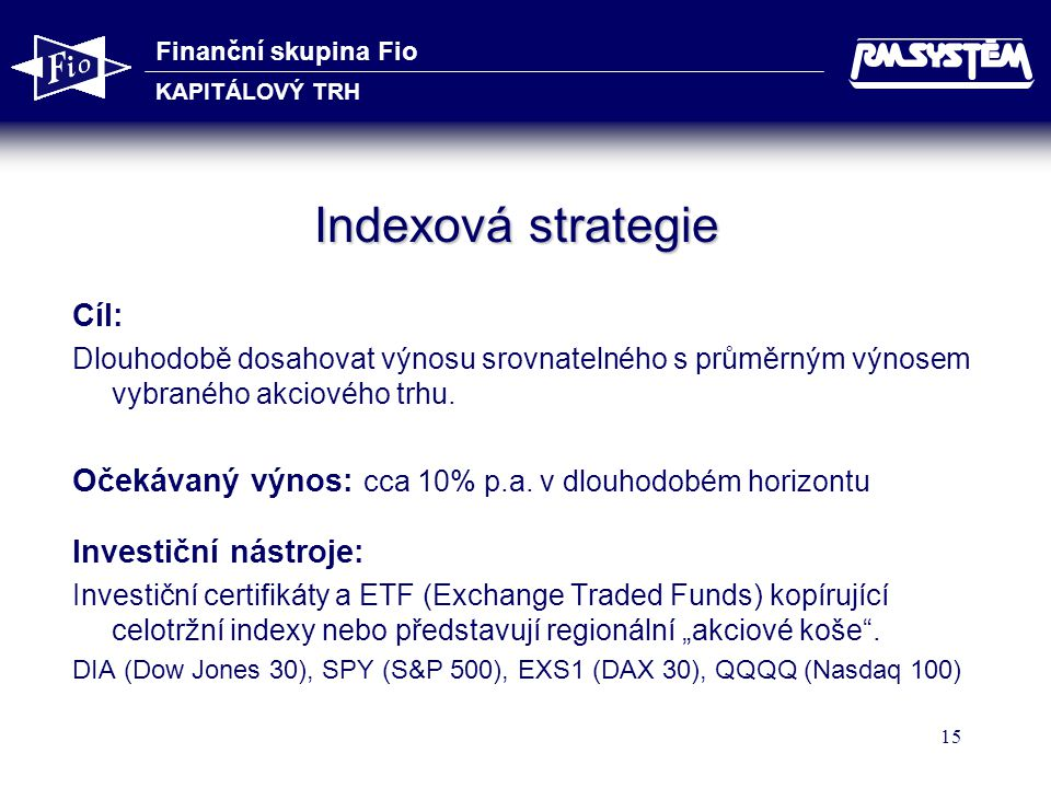 Finanční skupina Fio KAPITÁLOVÝ TRH 15 Indexová strategie Cíl: Dlouhodobě dosahovat výnosu srovnatelného s průměrným výnosem vybraného akciového trhu.