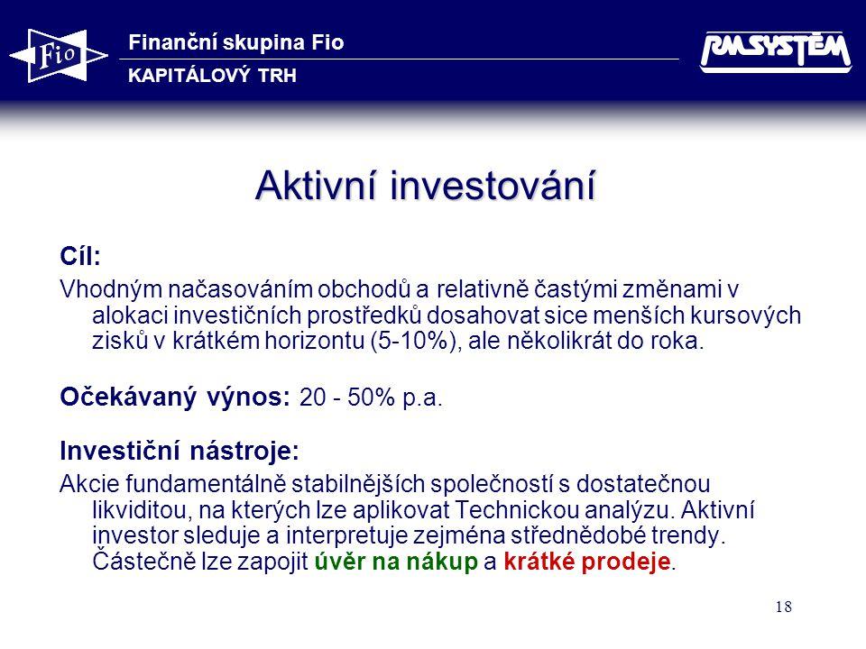 Finanční skupina Fio KAPITÁLOVÝ TRH 18 Aktivní investování Cíl: Vhodným načasováním obchodů a relativně častými změnami v alokaci investičních prostře