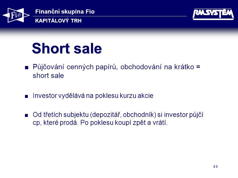 Finanční skupina Fio KAPITÁLOVÝ TRH 44 Short sale  Půjčování cenných papírů, obchodování na krátko = short sale  Investor vydělává na poklesu kurzu akcie  Od třetích subjektu (depozitář, obchodník) si investor půjčí cp, které prodá.