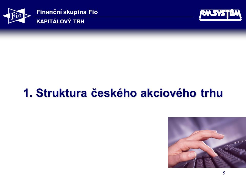 Finanční skupina Fio KAPITÁLOVÝ TRH 16 Výnosová strategie - konzervativní Cíl: Individuálním výběrem titulů k dlouhodobému držení dosahovat kombinací růstu kurzu a pravidelných dividend celkového výnosu mírně nad průměrným výnosem referenčního trhu.