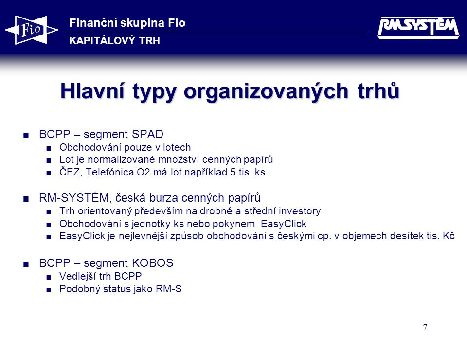 Finanční skupina Fio KAPITÁLOVÝ TRH 7 Hlavní typy organizovaných trhů  BCPP – segment SPAD  Obchodování pouze v lotech  Lot je normalizované množství cenných papírů  ČEZ, Telefónica O2 má lot například 5 tis.
