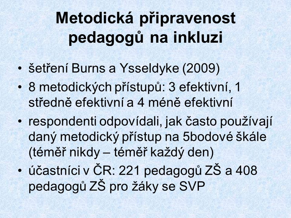 Metodická připravenost pedagogů na inkluzi •šetření Burns a Ysseldyke (2009) •8 metodických přístupů: 3 efektivní, 1 středně efektivní a 4 méně efektivní •respondenti odpovídali, jak často používají daný metodický přístup na 5bodové škále (téměř nikdy – téměř každý den) •účastníci v ČR: 221 pedagogů ZŠ a 408 pedagogů ZŠ pro žáky se SVP