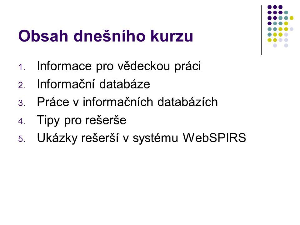 Obsah dnešního kurzu 1. Informace pro vědeckou práci 2. Informační databáze 3. Práce v informačních databázích 4. Tipy pro rešerše 5. Ukázky rešerší v
