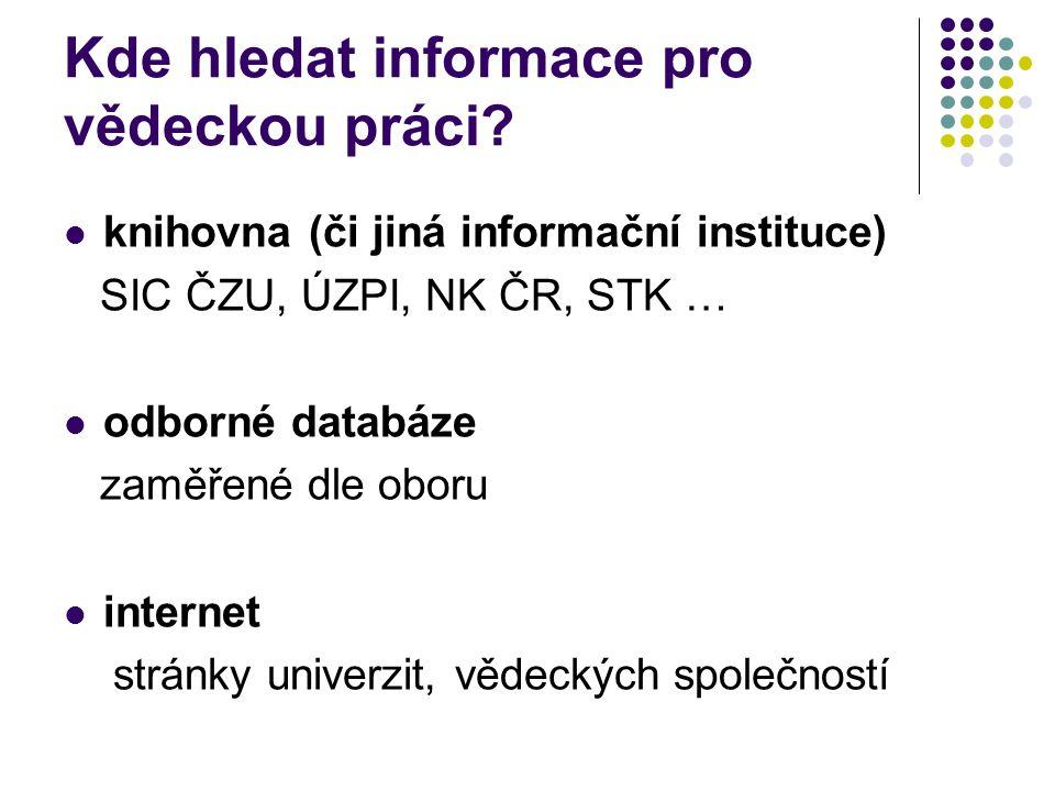 Kde hledat informace pro vědeckou práci?  knihovna (či jiná informační instituce) SIC ČZU, ÚZPI, NK ČR, STK …  odborné databáze zaměřené dle oboru 