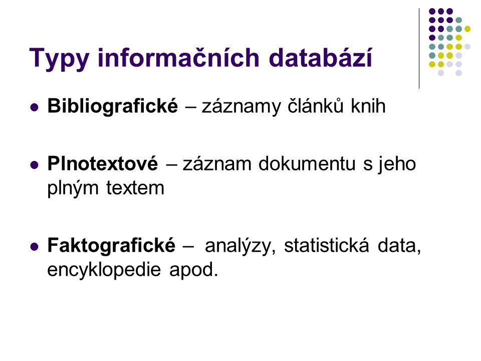 Typy informačních databází  Bibliografické – záznamy článků knih  Plnotextové – záznam dokumentu s jeho plným textem  Faktografické – analýzy, statistická data, encyklopedie apod.