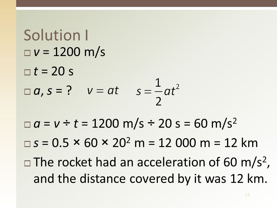 11 Solution I  a = v ÷ t = 1200 m/s ÷ 20 s = 60 m/s 2  s = 0.5 × 60 × 20 2 m = 12 000 m = 12 km  The rocket had an acceleration of 60 m/s 2, and th