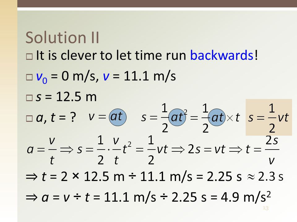 13  It is clever to let time run backwards!  v 0 = 0 m/s, v = 11.1 m/s  s = 12.5 m  a, t = ? Solution II ⇒ t = 2 × 12.5 m ÷ 11.1 m/s = 2.25 s ⇒ a