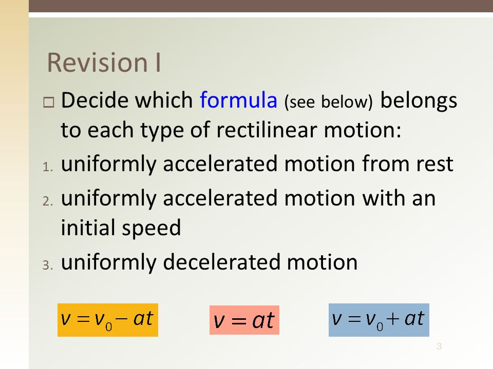 3 Revision I  Decide which formula (see below) belongs to each type of rectilinear motion: 1. uniformly accelerated motion from rest 2. uniformly acc