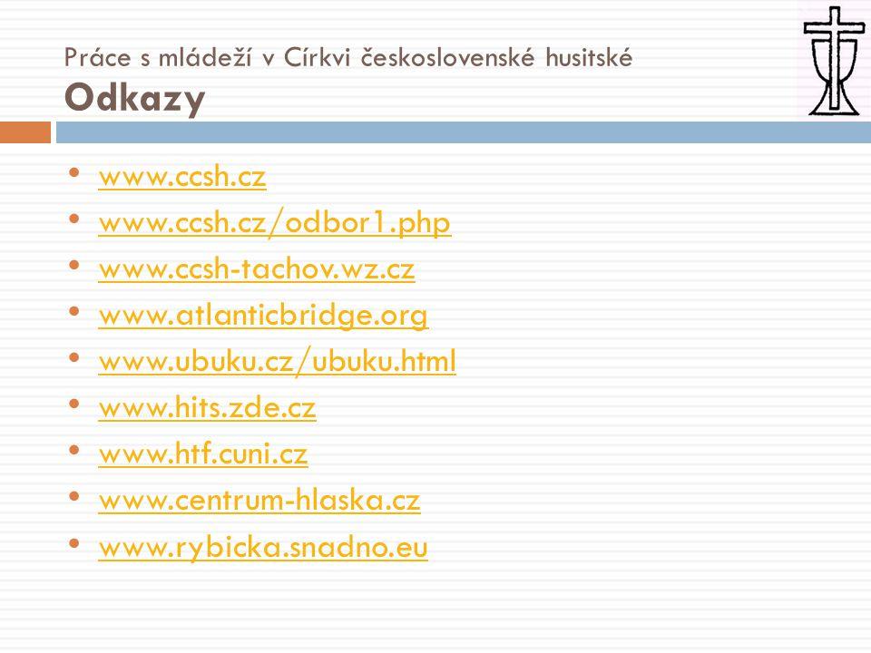 • www.ccsh.cz www.ccsh.cz • www.ccsh.cz/odbor1.php www.ccsh.cz/odbor1.php • www.ccsh-tachov.wz.cz www.ccsh-tachov.wz.cz • www.atlanticbridge.org www.atlanticbridge.org • www.ubuku.cz/ubuku.html www.ubuku.cz/ubuku.html • www.hits.zde.cz www.hits.zde.cz • www.htf.cuni.cz www.htf.cuni.cz • www.centrum-hlaska.cz www.centrum-hlaska.cz • www.rybicka.snadno.eu www.rybicka.snadno.eu Práce s mládeží v Církvi československé husitské Odkazy