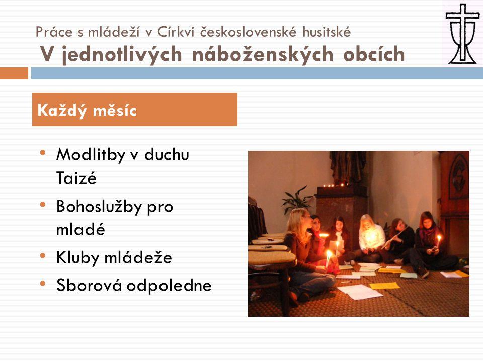 • Modlitby v duchu Taizé • Bohoslužby pro mladé • Kluby mládeže • Sborová odpoledne Každý měsíc Práce s mládeží v Církvi československé husitské V jednotlivých náboženských obcích