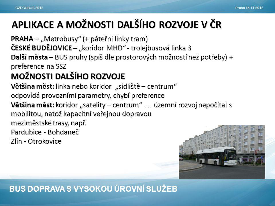 """BUS DOPRAVA S VYSOKOU ÚROVNÍ SLUŽEB APLIKACE A MOŽNOSTI DALŠÍHO ROZVOJE V ČR PRAHA – """"Metrobusy (+ páteřní linky tram) ČESKÉ BUDĚJOVICE – """"koridor MHD - trolejbusová linka 3 Další města – BUS pruhy (spíš dle prostorových možností než potřeby) + preference na SSZ MOŽNOSTI DALŠÍHO ROZVOJE Většina měst: linka nebo koridor """"sídliště – centrum odpovídá provozními parametry, chybí preference Většina měst: koridor """"satelity – centrum … územní rozvoj nepočítal s mobilitou, natož kapacitní veřejnou dopravou meziměstské trasy, např."""