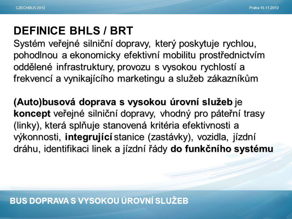 BUS DOPRAVA S VYSOKOU ÚROVNÍ SLUŽEB DEFINICE BHLS / BRT Systém veřejné silniční dopravy, který poskytuje rychlou, pohodlnou a ekonomicky efektivní mobilitu prostřednictvím oddělené infrastruktury, provozu s vysokou rychlostí a frekvencí a vynikajícího marketingu a služeb zákazníkům (Auto)busová doprava s vysokou úrovní služeb je koncept veřejné silniční dopravy, vhodný pro páteřní trasy (linky), která splňuje stanovená kritéria efektivnosti a výkonnosti, integrující stanice (zastávky), vozidla, jízdní dráhu, identifikaci linek a jízdní řády do funkčního systému CZECHBUS 2012Praha 15.11.2012
