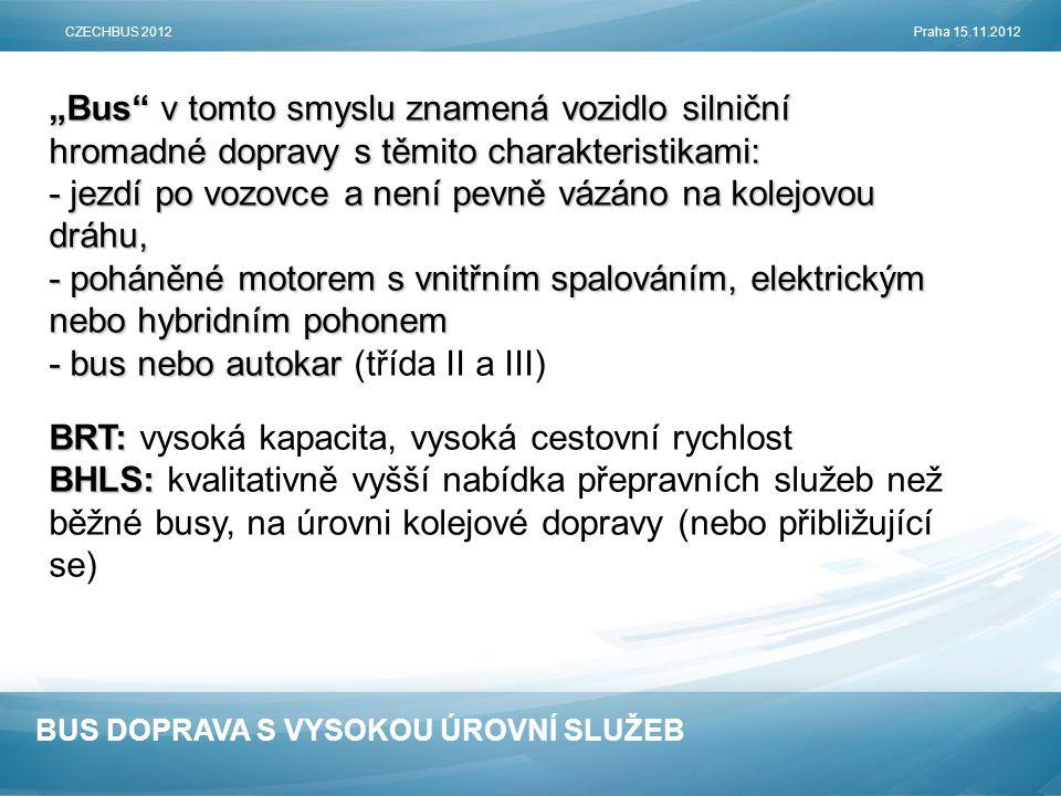 """BUS DOPRAVA S VYSOKOU ÚROVNÍ SLUŽEB """"Bus v tomto smyslu znamená vozidlo silniční hromadné dopravy s těmito charakteristikami: - jezdí po vozovce a není pevně vázáno na kolejovou dráhu, - poháněné motorem s vnitřním spalováním, elektrickým nebo hybridním pohonem - bus nebo autokar - bus nebo autokar (třída II a III) BRT: BRT: vysoká kapacita, vysoká cestovní rychlost BHLS: BHLS: kvalitativně vyšší nabídka přepravních služeb než běžné busy, na úrovni kolejové dopravy (nebo přibližující se) CZECHBUS 2012Praha 15.11.2012"""