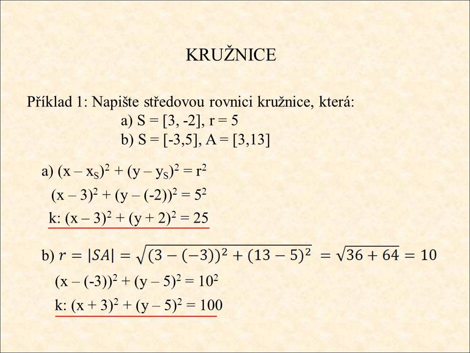 KRUŽNICE Příklad 1: Napište středovou rovnici kružnice, která: a) S = [3, -2], r = 5 b) S = [-3,5], A = [3,13] a) (x – x S ) 2 + (y – y S ) 2 = r 2 (x – 3) 2 + (y – (-2)) 2 = 5 2 k: (x – 3) 2 + (y + 2) 2 = 25 b) (x – (-3)) 2 + (y – 5) 2 = 10 2 k: (x + 3) 2 + (y – 5) 2 = 100