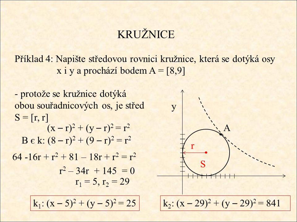 KRUŽNICE Příklad 4: Napište středovou rovnici kružnice, která se dotýká osy x i y a prochází bodem A = [8,9] A S y (x – r) 2 + (y – r) 2 = r 2 r - protože se kružnice dotýká obou souřadnicových os, je střed S = [r, r] B є k: (8 – r) 2 + (9 – r) 2 = r 2 64 -16r + r 2 + 81 – 18r + r 2 = r 2 r 1 = 5, r 2 = 29 r 2 – 34r + 145 = 0 k 1 : (x – 5) 2 + (y – 5) 2 = 25k 2 : (x – 29) 2 + (y – 29) 2 = 841
