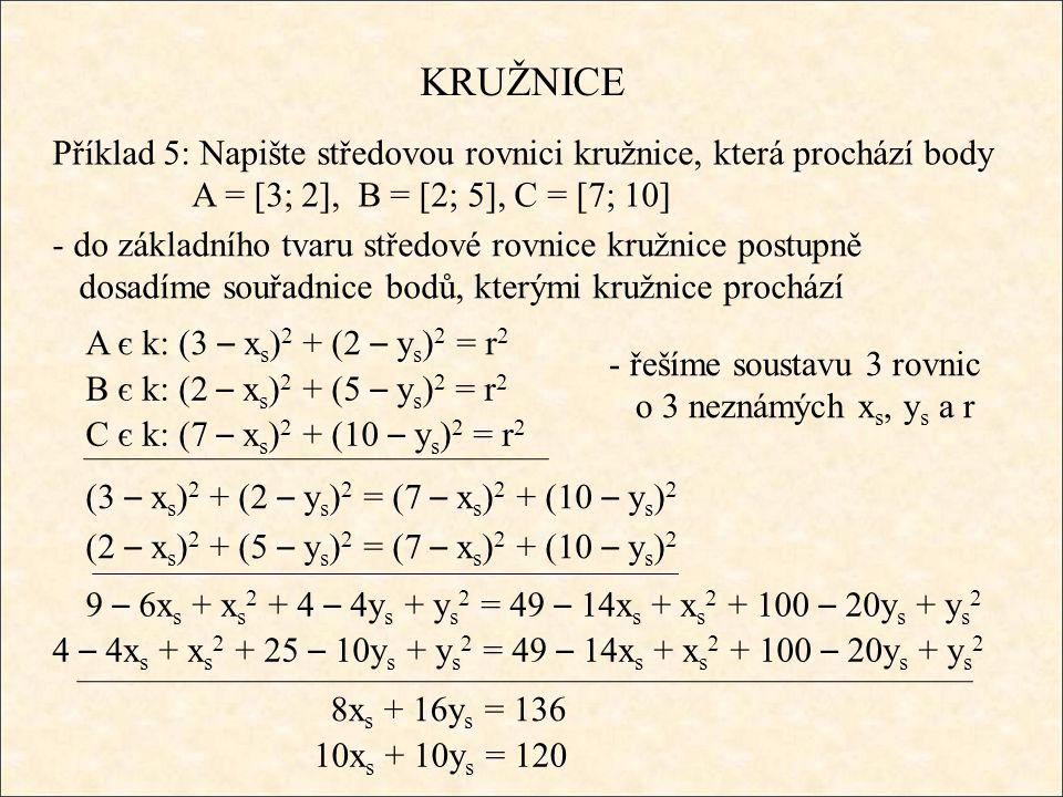 KRUŽNICE Příklad 5: Napište středovou rovnici kružnice, která prochází body A = [3; 2], B = [2; 5], C = [7; 10] - do základního tvaru středové rovnice kružnice postupně dosadíme souřadnice bodů, kterými kružnice prochází A є k: (3 – x s ) 2 + (2 – y s ) 2 = r 2 B є k: (2 – x s ) 2 + (5 – y s ) 2 = r 2 C є k: (7 – x s ) 2 + (10 – y s ) 2 = r 2 - řešíme soustavu 3 rovnic o 3 neznámých x s, y s a r (3 – x s ) 2 + (2 – y s ) 2 = (7 – x s ) 2 + (10 – y s ) 2 (2 – x s ) 2 + (5 – y s ) 2 = (7 – x s ) 2 + (10 – y s ) 2 9 – 6x s + x s 2 + 4 – 4y s + y s 2 = 49 – 14x s + x s 2 + 100 – 20y s + y s 2 4 – 4x s + x s 2 + 25 – 10y s + y s 2 = 49 – 14x s + x s 2 + 100 – 20y s + y s 2 8x s + 16y s = 136 10x s + 10y s = 120