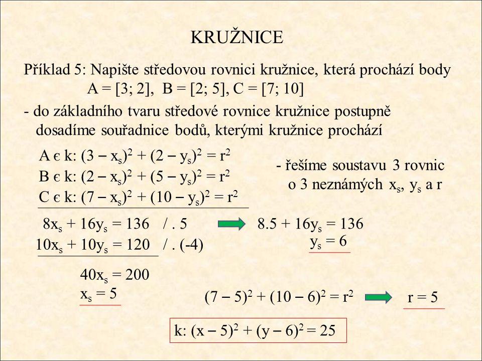 KRUŽNICE Příklad 5: Napište středovou rovnici kružnice, která prochází body A = [3; 2], B = [2; 5], C = [7; 10] - do základního tvaru středové rovnice kružnice postupně dosadíme souřadnice bodů, kterými kružnice prochází A є k: (3 – x s ) 2 + (2 – y s ) 2 = r 2 B є k: (2 – x s ) 2 + (5 – y s ) 2 = r 2 C є k: (7 – x s ) 2 + (10 – y s ) 2 = r 2 - řešíme soustavu 3 rovnic o 3 neznámých x s, y s a r 8x s + 16y s = 136 10x s + 10y s = 120 /.