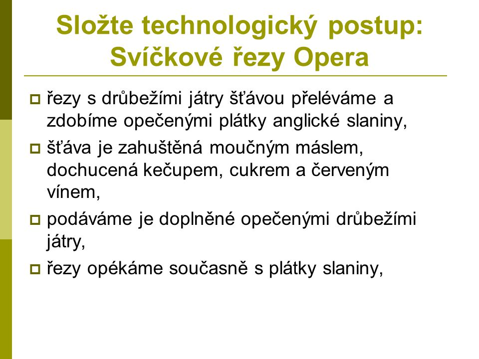 Složte technologický postup: Svíčkové řezy Opera  řezy s drůbežími játry šťávou přeléváme a zdobíme opečenými plátky anglické slaniny,  šťáva je zah