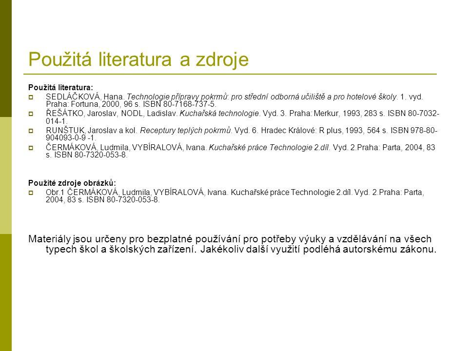 Použitá literatura a zdroje Použitá literatura:  SEDLÁČKOVÁ, Hana. Technologie přípravy pokrmů: pro střední odborná učiliště a pro hotelové školy. 1.