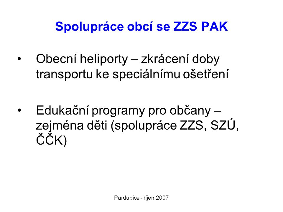 Pardubice - říjen 2007 Spolupráce obcí se ZZS PAK •Obecní heliporty – zkrácení doby transportu ke speciálnímu ošetření •Edukační programy pro občany –