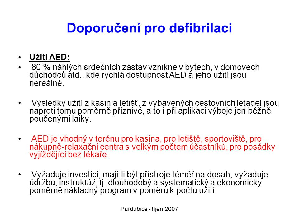 Pardubice - říjen 2007 Doporučení pro defibrilaci •Užití AED: • 80 % náhlých srdečních zástav vznikne v bytech, v domovech důchodců atd., kde rychlá d