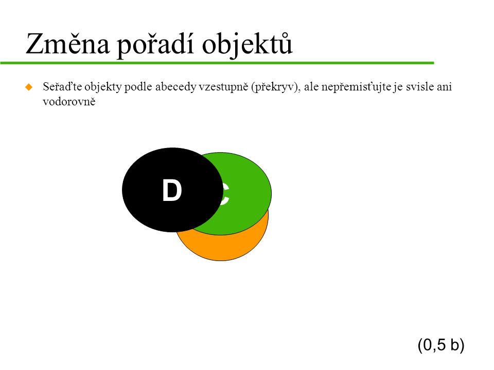 B A C D Změna pořadí objektů u Seřaďte objekty podle abecedy vzestupně (překryv), ale nepřemisťujte je svisle ani vodorovně (0,5 b)