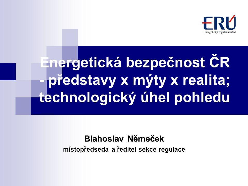 Energetická bezpečnost ČR - představy x mýty x realita; technologický úhel pohledu Blahoslav Němeček místopředseda a ředitel sekce regulace