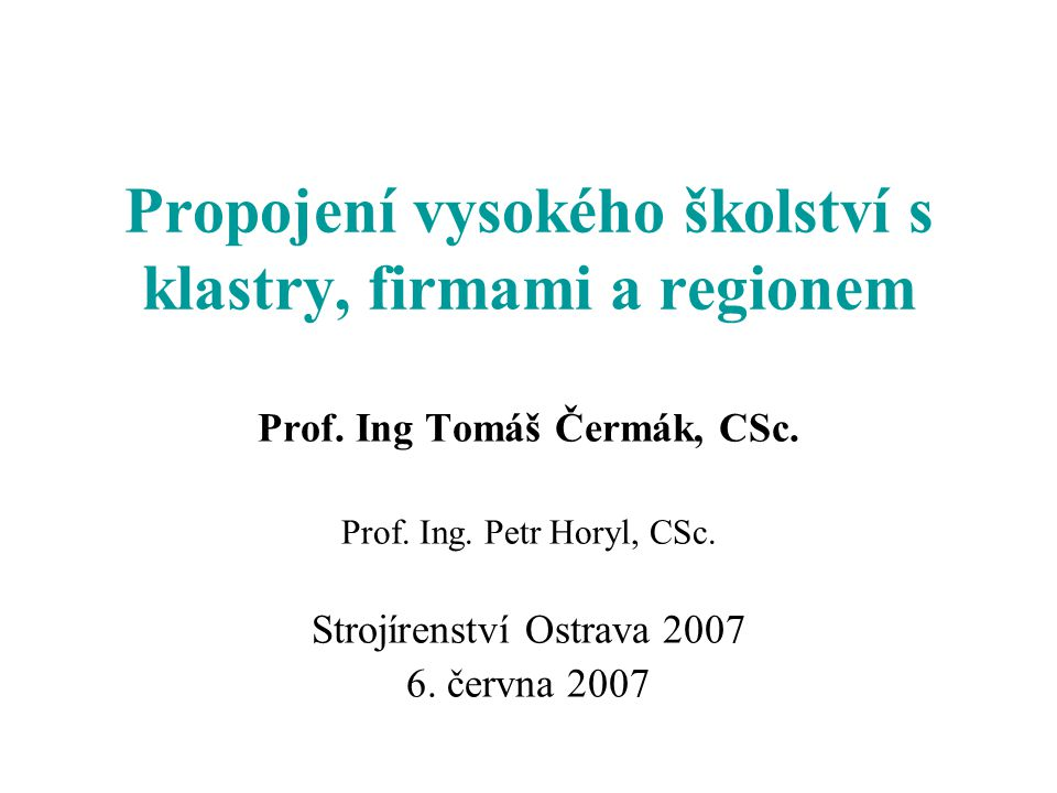 Propojení vysokého školství s klastry, firmami a regionem Prof. Ing Tomáš Čermák, CSc. Prof. Ing. Petr Horyl, CSc. Strojírenství Ostrava 2007 6. červn