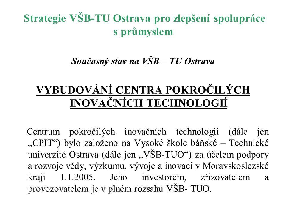 Strategie VŠB-TU Ostrava pro zlepšení spolupráce s průmyslem Současný stav na VŠB – TU Ostrava VYBUDOVÁNÍ CENTRA POKROČILÝCH INOVAČNÍCH TECHNOLOGIÍ Ce