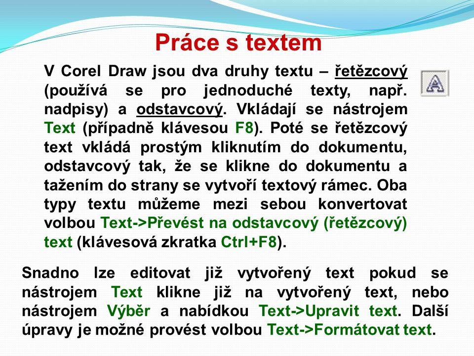 Práce s textem V Corel Draw jsou dva druhy textu – řetězcový (používá se pro jednoduché texty, např. nadpisy) a odstavcový. Vkládají se nástrojem Text