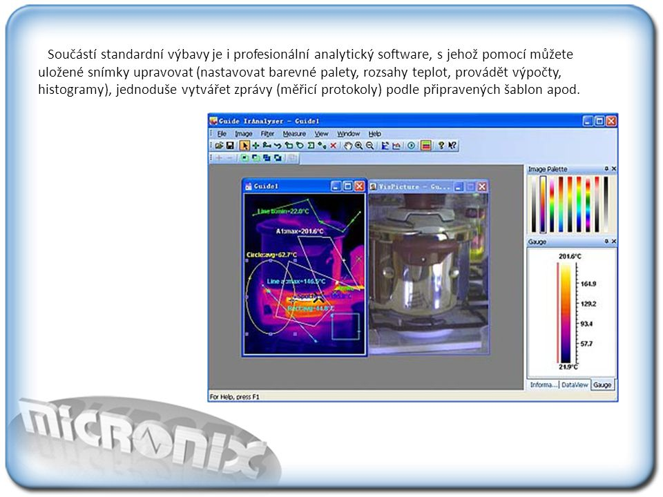 Součástí standardní výbavy je i profesionální analytický software, s jehož pomocí můžete uložené snímky upravovat (nastavovat barevné palety, rozsahy teplot, provádět výpočty, histogramy), jednoduše vytvářet zprávy (měřicí protokoly) podle připravených šablon apod.