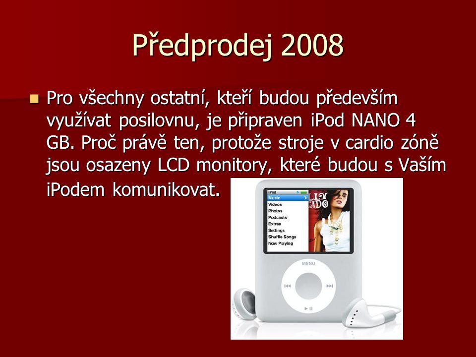 Předprodej 2008  Pro všechny ostatní, kteří budou především využívat posilovnu, je připraven iPod NANO 4 GB. Proč právě ten, protože stroje v cardio