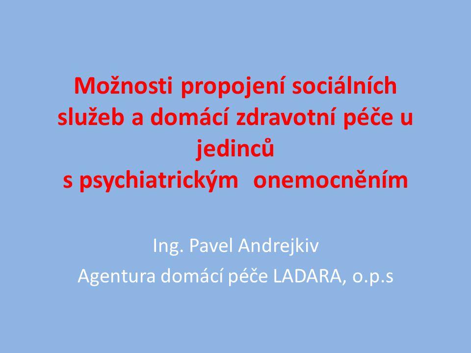Možnosti propojení sociálních služeb a domácí zdravotní péče u jedinců s psychiatrickým onemocněním Ing. Pavel Andrejkiv Agentura domácí péče LADARA,