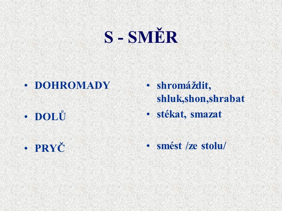 S - SMĚR •DOHROMADY •DOLŮ •PRYČ •shromáždit, shluk,shon,shrabat •stékat, smazat •smést /ze stolu/