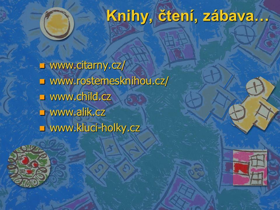 Knihy, čtení, zábava… n www.citarny.cz/ n www.rostemesknihou.cz/ n www.child.cz n www.alik.cz n www.kluci-holky.cz