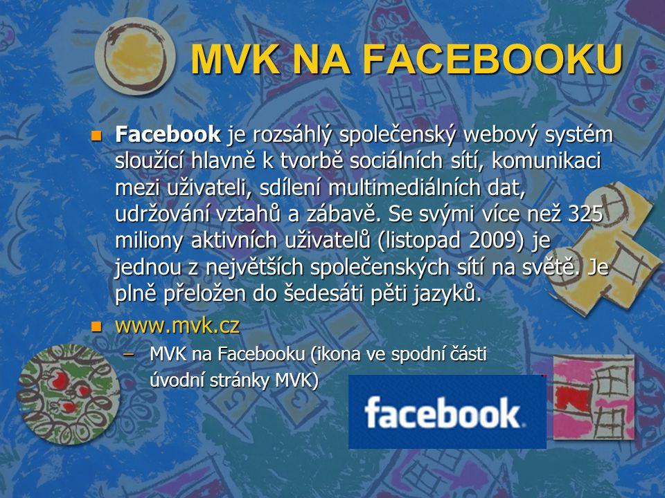 MVK NA FACEBOOKU n Facebook je rozsáhlý společenský webový systém sloužící hlavně k tvorbě sociálních sítí, komunikaci mezi uživateli, sdílení multimediálních dat, udržování vztahů a zábavě.