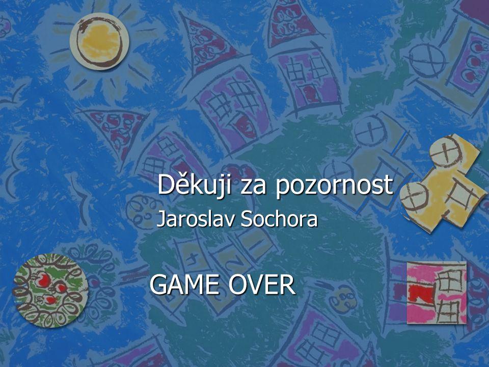 Děkuji za pozornost Jaroslav Sochora GAME OVER