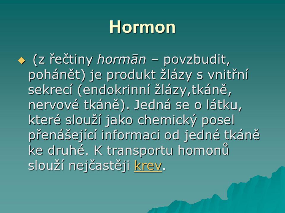 Hormon  (z řečtiny hormān – povzbudit, pohánět) je produkt žlázy s vnitřní sekrecí (endokrinní žlázy,tkáně, nervové tkáně).