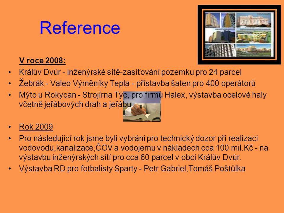 Reference V roce 2008: •Králův Dvůr - inženýrské sítě-zasíťování pozemku pro 24 parcel •Žebrák - Valeo Výměníky Tepla - přístavba šaten pro 400 operát