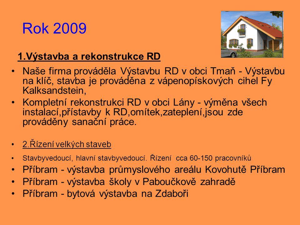 Rok 2009 1.Výstavba a rekonstrukce RD •Naše firma prováděla Výstavbu RD v obci Tmaň - Výstavbu na klíč, stavba je prováděna z vápenopískových cihel Fy Kalksandstein, •Kompletní rekonstrukci RD v obci Lány - výměna všech instalací,přístavby k RD,omítek,zateplení,jsou zde prováděny sanační práce.