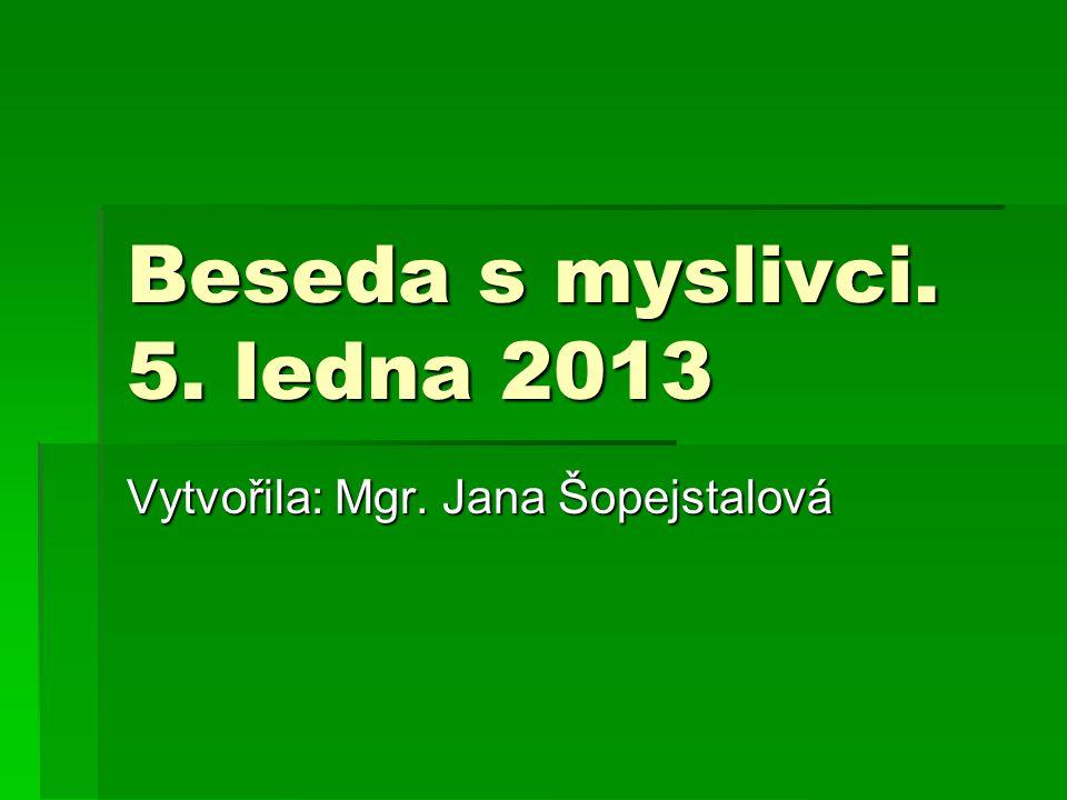 Beseda s myslivci. 5. ledna 2013 Vytvořila: Mgr. Jana Šopejstalová