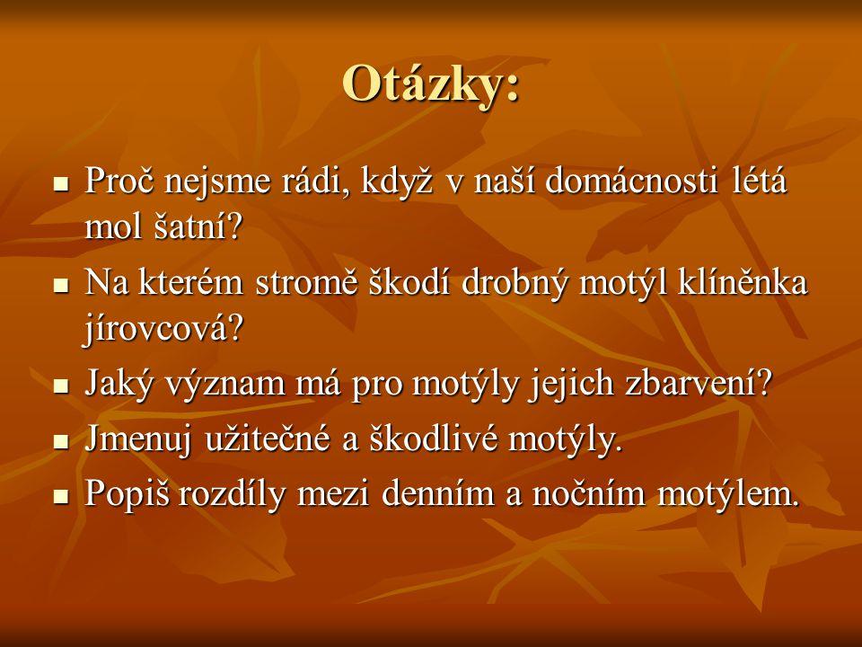ZDROJE INFORMACÍ: a) použité obrázky: http://www.meszarosova.cz/main.php?g2_itemId=756&g2_page=2 http://www.meszarosova.cz/main.php?g2_itemId=756&g2_page=2 b) použité obrázky: http://www.meszarosova.cz/main.php?g2_itemId=756&g2_page=1 http://www.meszarosova.cz/main.php?g2_itemId=756&g2_page=1 c) použité obrázky: http://www.hmyz.net/topnocnimotylicr.htmhttp://www.hmyz.net/topnocnimotylicr.htm d) použité obrázky: http://www.hmyz.net/nejmotyl.htmhttp://www.hmyz.net/nejmotyl.htm e ) ČABRADOVÁ, Věra; HASCH, František; SEJPKA, Jaroslav; VANĚČKOVÁ,Ivana.