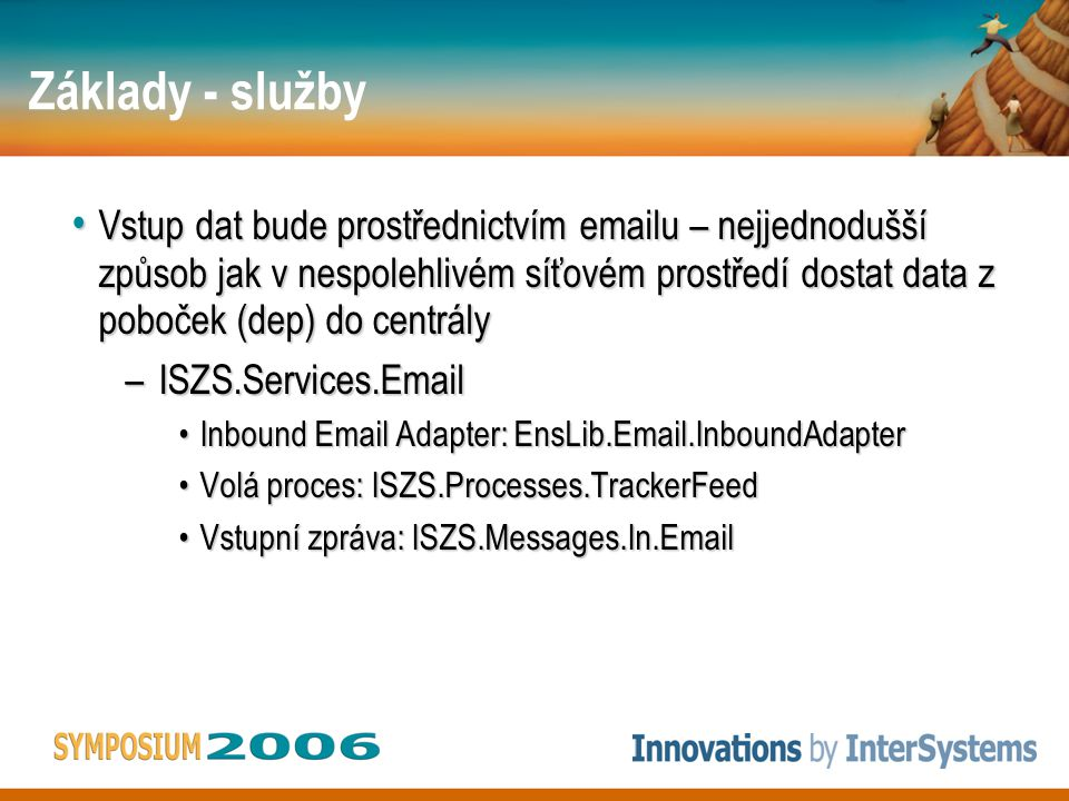 Základy - služby • Vstup dat bude prostřednictvím emailu – nejjednodušší způsob jak v nespolehlivém síťovém prostředí dostat data z poboček (dep) do centrály –ISZS.Services.Email •Inbound Email Adapter: EnsLib.Email.InboundAdapter •Volá proces: ISZS.Processes.TrackerFeed •Vstupní zpráva: ISZS.Messages.In.Email