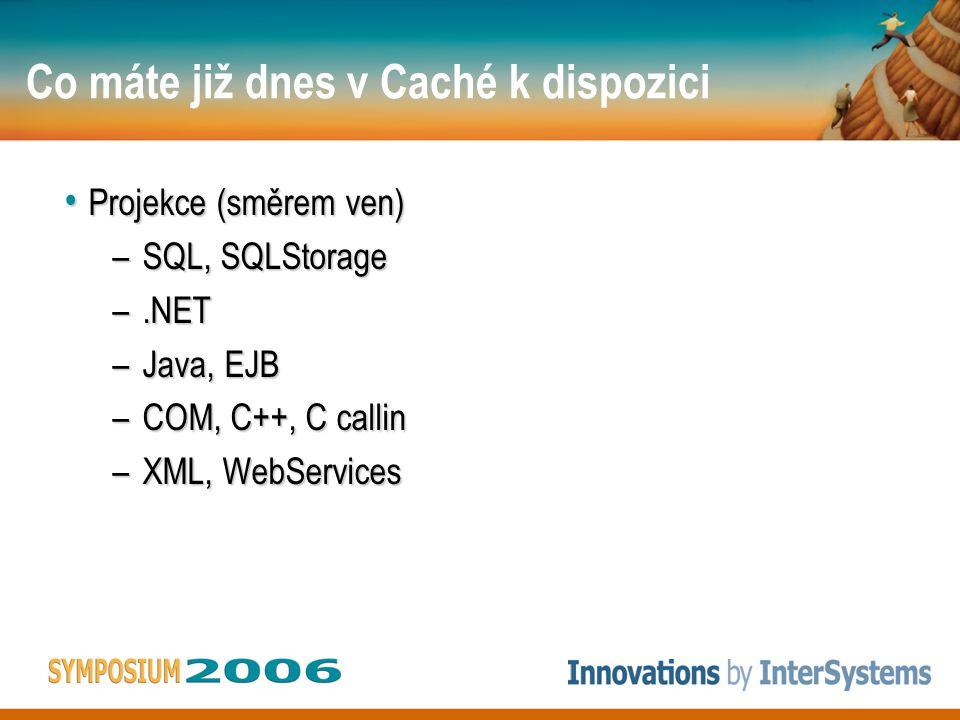Co máte již dnes v Caché k dispozici • Projekce (směrem ven) –SQL, SQLStorage –.NET –Java, EJB –COM, C++, C callin –XML, WebServices