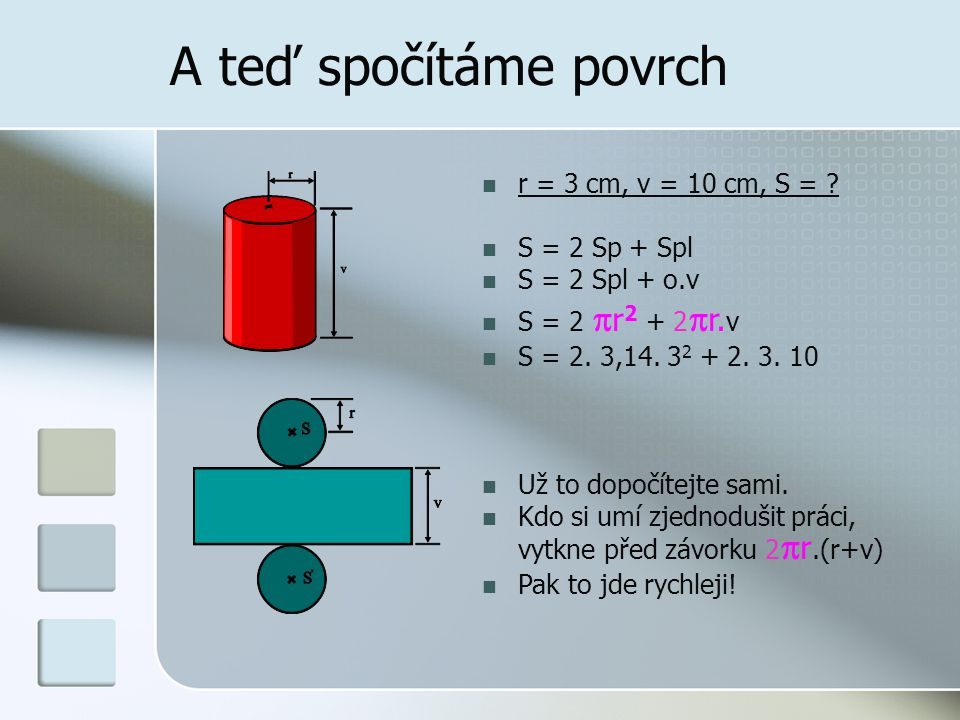 A teď spočítáme povrch  r = 3 cm, v = 10 cm, S = ?  S = 2 Sp + Spl  S = 2 Spl + o.v  S = 2  r 2 + 2  r. v  S = 2. 3,14. 3 2 + 2. 3. 10  Už to